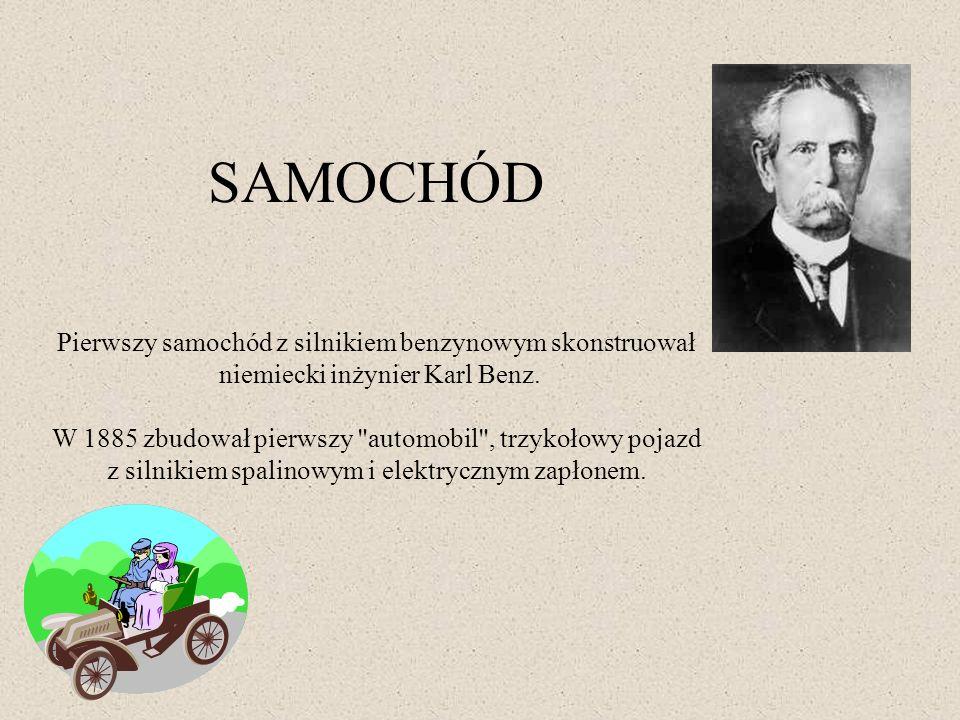 SAMOCHÓD Pierwszy samochód z silnikiem benzynowym skonstruował niemiecki inżynier Karl Benz. W 1885 zbudował pierwszy