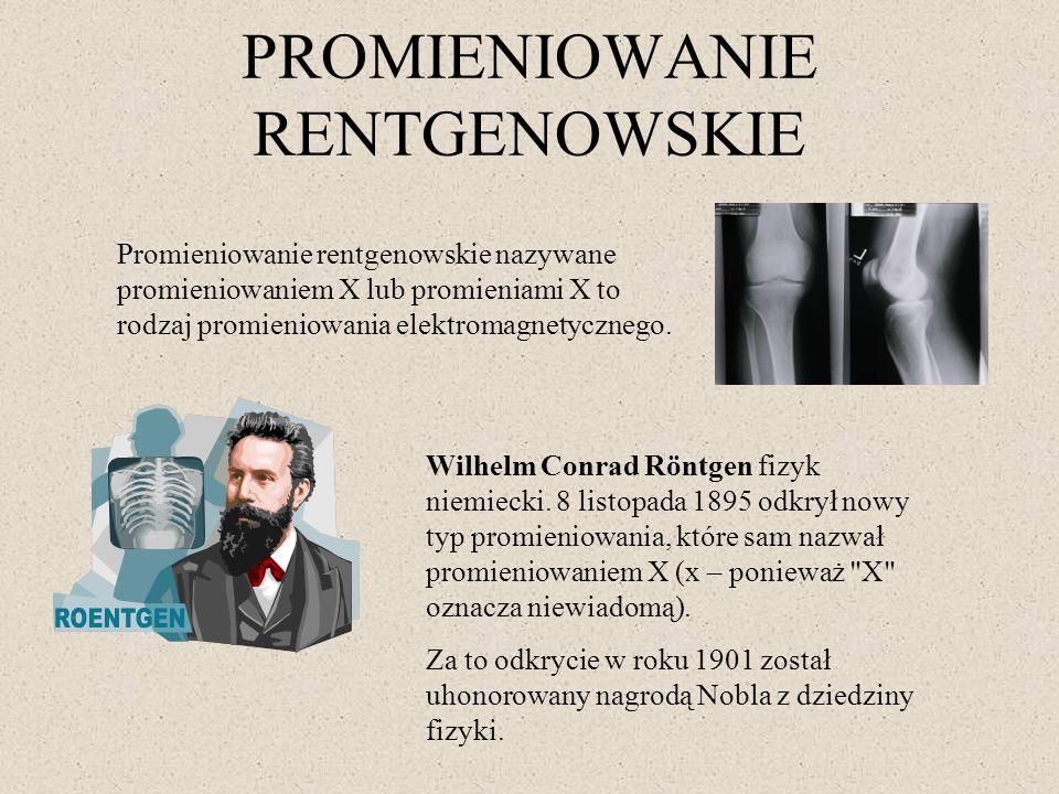 PROMIENIOWANIE RENTGENOWSKIE Promieniowanie rentgenowskie nazywane promieniowaniem X lub promieniami X to rodzaj promieniowania elektromagnetycznego.