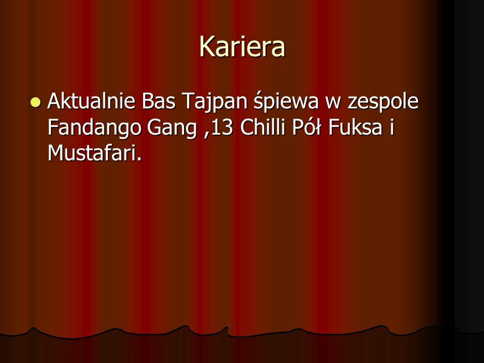 Kariera Aktualnie Bas Tajpan śpiewa w zespole Fandango Gang,13 Chilli Pół Fuksa i Mustafari. Aktualnie Bas Tajpan śpiewa w zespole Fandango Gang,13 Ch