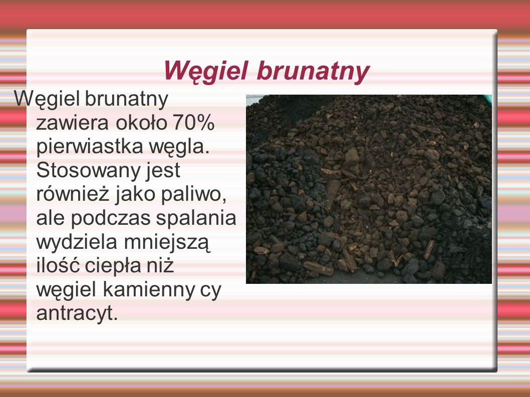 Węgiel brunatny Węgiel brunatny zawiera około 70% pierwiastka węgla. Stosowany jest również jako paliwo, ale podczas spalania wydziela mniejszą ilość