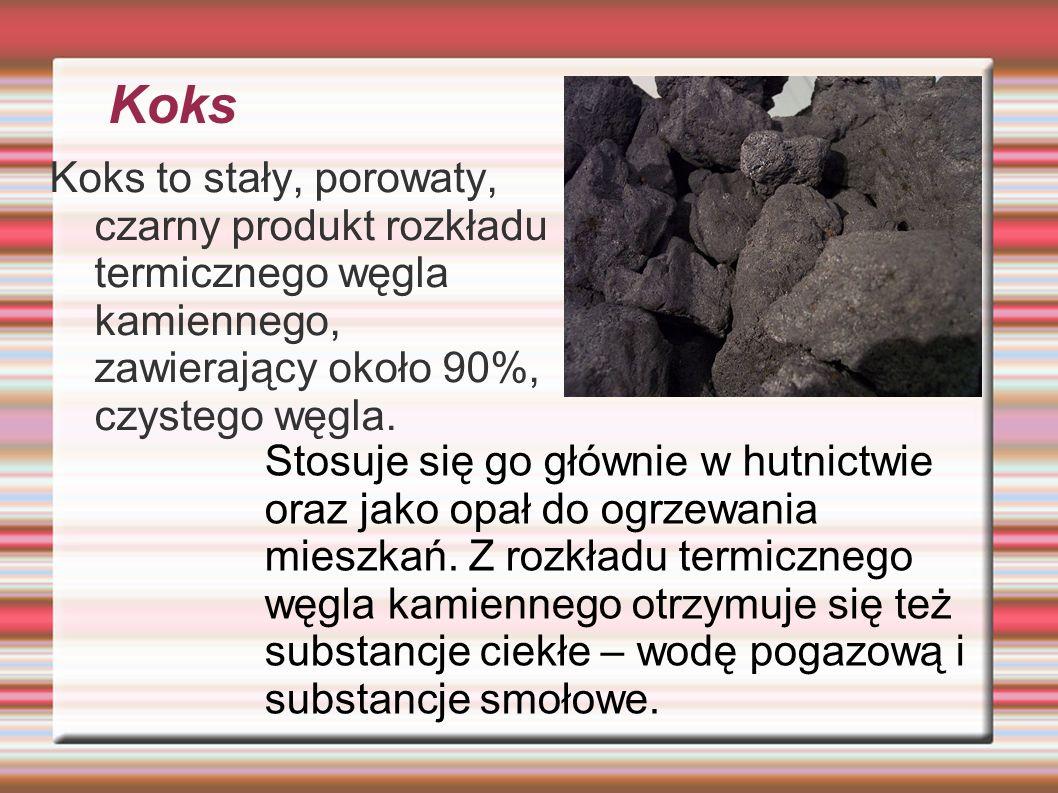 Koks Koks to stały, porowaty, czarny produkt rozkładu termicznego węgla kamiennego, zawierający około 90%, czystego węgla. Stosuje się go głównie w hu