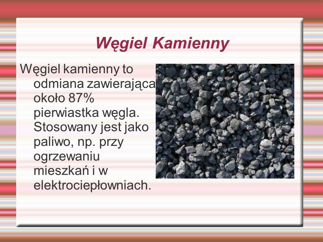 Węgiel Kamienny Węgiel kamienny to odmiana zawierająca około 87% pierwiastka węgla. Stosowany jest jako paliwo, np. przy ogrzewaniu mieszkań i w elekt