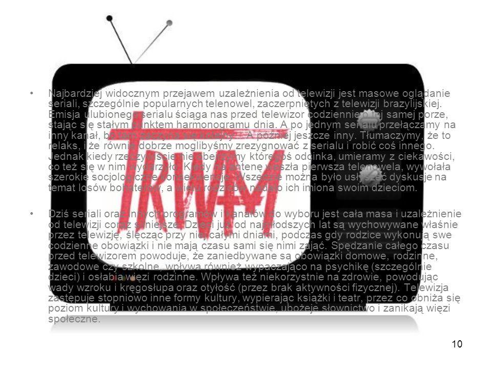 10 Najbardziej widocznym przejawem uzależnienia od telewizji jest masowe oglądanie seriali, szczególnie popularnych telenowel, zaczerpniętych z telewi