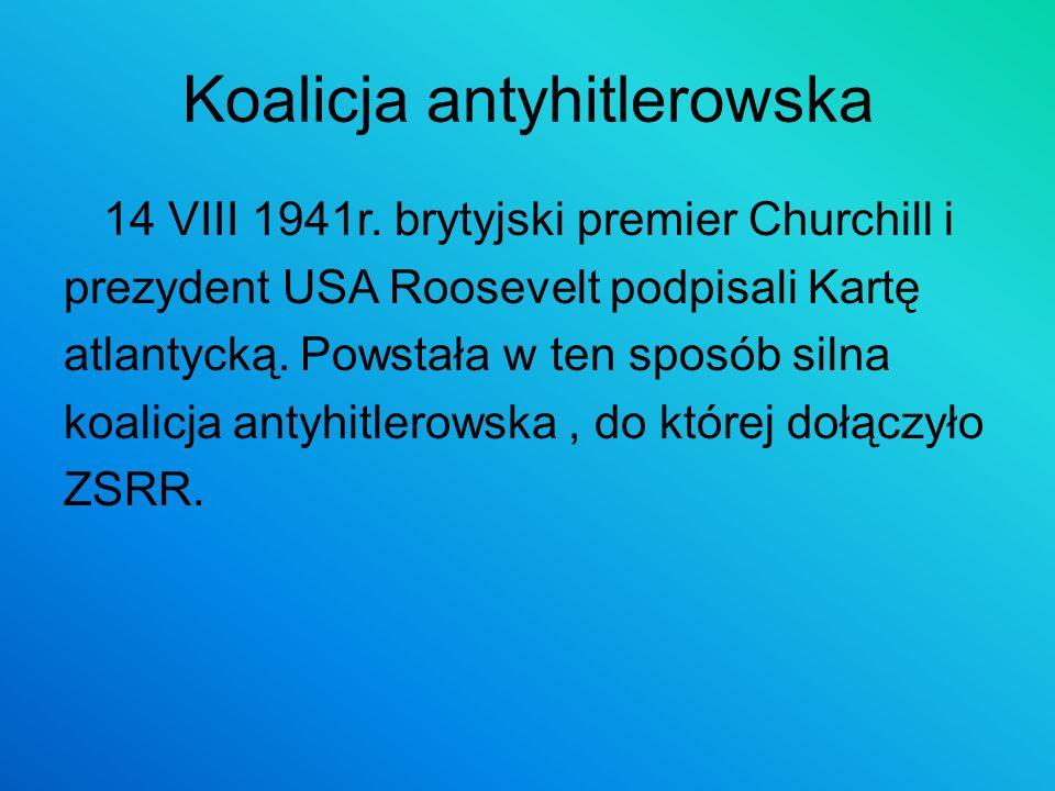 Koalicja antyhitlerowska 14 VIII 1941r. brytyjski premier Churchill i prezydent USA Roosevelt podpisali Kartę atlantycką. Powstała w ten sposób silna