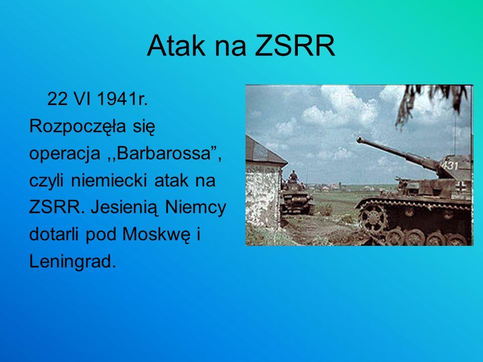 Atak na ZSRR 22 VI 1941r. Rozpoczęła się operacja,,Barbarossa, czyli niemiecki atak na ZSRR. Jesienią Niemcy dotarli pod Moskwę i Leningrad.