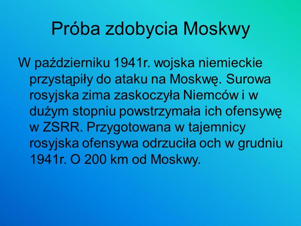 Próba zdobycia Moskwy W październiku 1941r. wojska niemieckie przystąpiły do ataku na Moskwę. Surowa rosyjska zima zaskoczyła Niemców i w dużym stopni