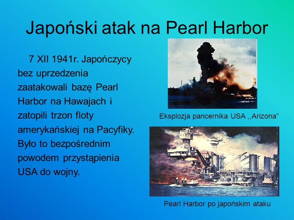 Japoński atak na Pearl Harbor 7 XII 1941r. Japończycy bez uprzedzenia zaatakowali bazę Pearl Harbor na Hawajach i zatopili trzon floty amerykańskiej n