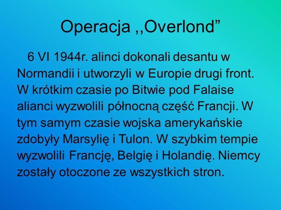 Operacja,,Overlond 6 VI 1944r. alinci dokonali desantu w Normandii i utworzyli w Europie drugi front. W krótkim czasie po Bitwie pod Falaise alianci w