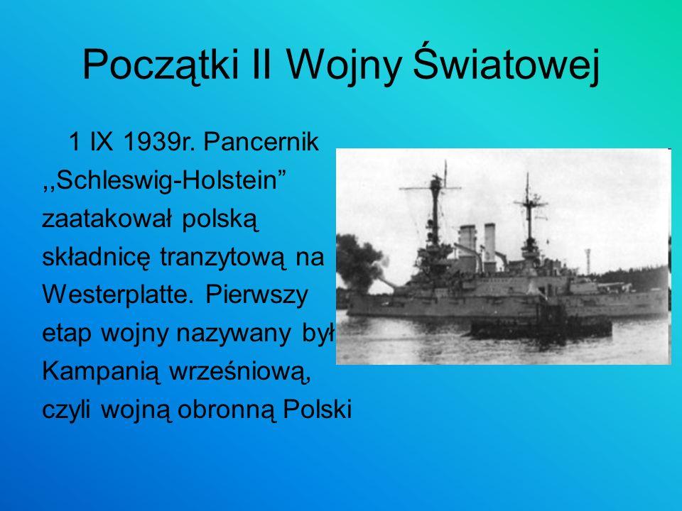 Początki II Wojny Światowej 1 IX 1939r. Pancernik,,Schleswig-Holstein zaatakował polską składnicę tranzytową na Westerplatte. Pierwszy etap wojny nazy