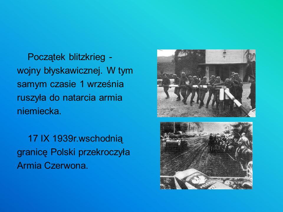 Początek blitzkrieg - wojny błyskawicznej. W tym samym czasie 1 września ruszyła do natarcia armia niemiecka. 17 IX 1939r.wschodnią granicę Polski prz