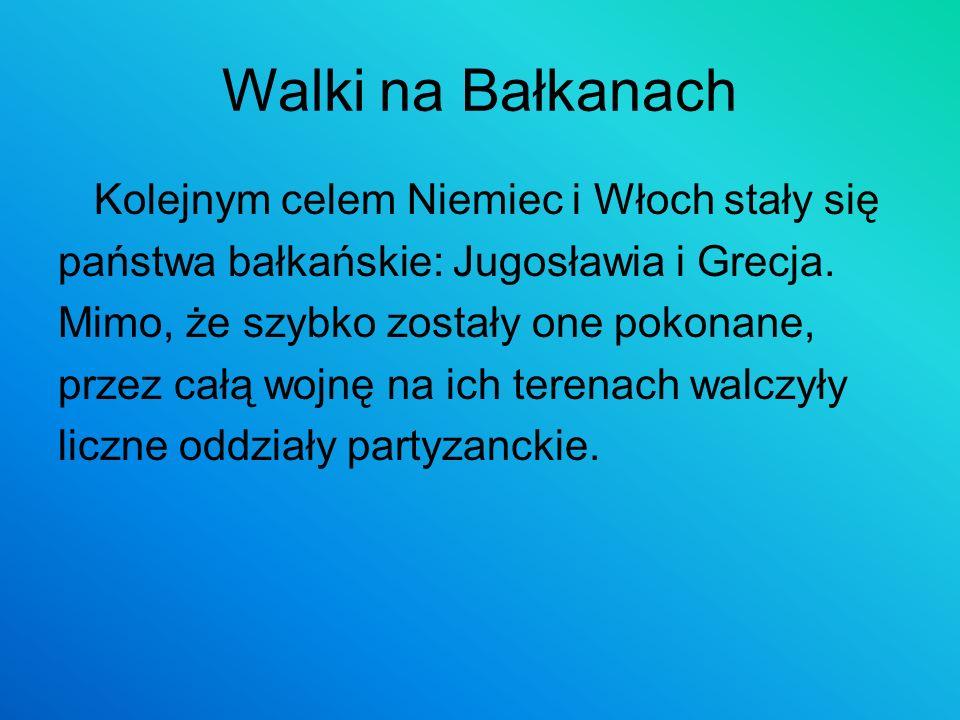 Walki na Bałkanach Kolejnym celem Niemiec i Włoch stały się państwa bałkańskie: Jugosławia i Grecja. Mimo, że szybko zostały one pokonane, przez całą
