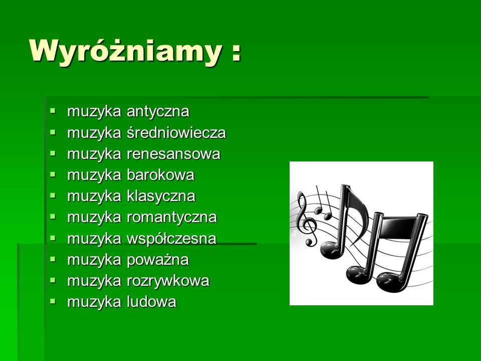 Wyróżniamy : muzyka antyczna muzyka antyczna muzyka średniowiecza muzyka średniowiecza muzyka renesansowa muzyka renesansowa muzyka barokowa muzyka ba