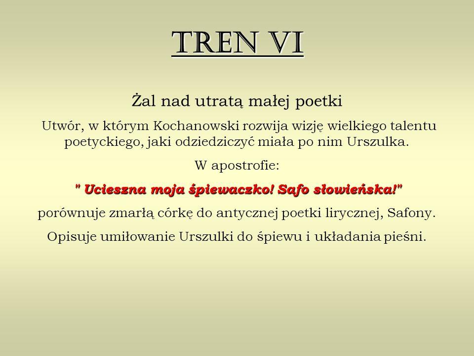 Tren VI Żal nad utratą małej poetki Utwór, w którym Kochanowski rozwija wizję wielkiego talentu poetyckiego, jaki odziedziczyć miała po nim Urszulka.