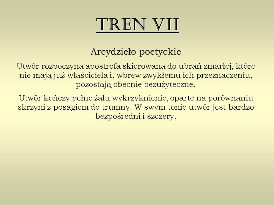 Tren VII Arcydzieło poetyckie Utwór rozpoczyna apostrofa skierowana do ubrań zmarłej, które nie mają już właściciela i, wbrew zwykłemu ich przeznaczeniu, pozostają obecnie bezużyteczne.