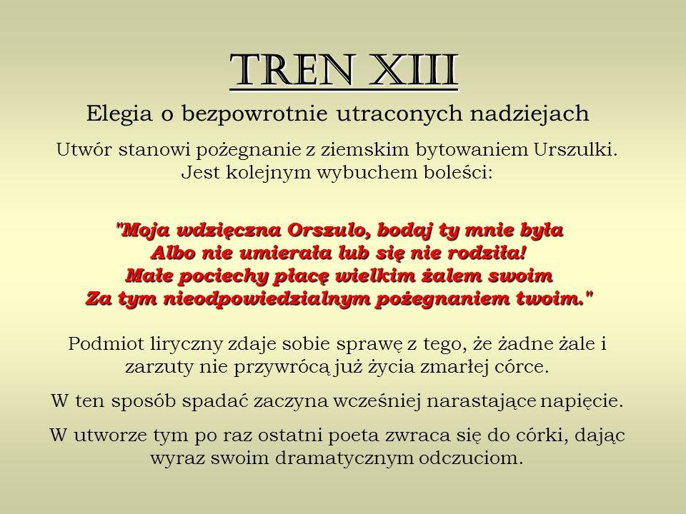 Tren XIII Elegia o bezpowrotnie utraconych nadziejach Utwór stanowi pożegnanie z ziemskim bytowaniem Urszulki.