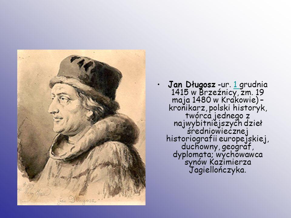Jan Długosz -ur. 1 grudnia 1415 w Brzeźnicy, zm. 19 maja 1480 w Krakowie) – kronikarz, polski historyk, twórca jednego z najwybitniejszych dzieł średn