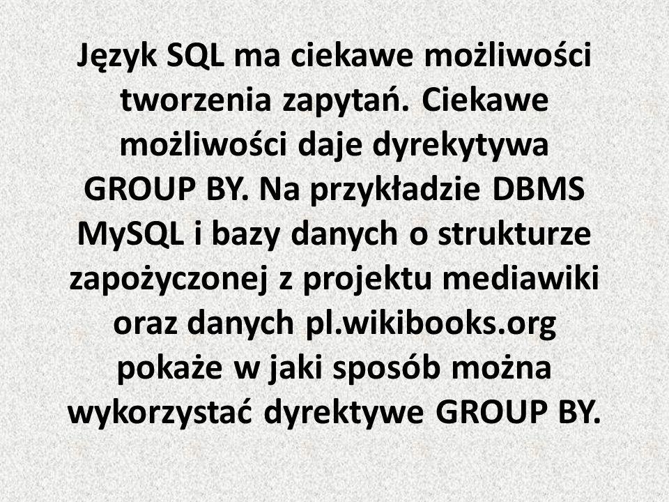 Język SQL ma ciekawe możliwości tworzenia zapytań. Ciekawe możliwości daje dyrekytywa GROUP BY. Na przykładzie DBMS MySQL i bazy danych o strukturze z