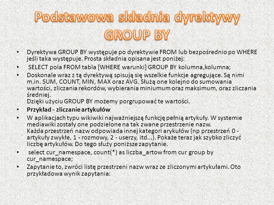 Dyrektywa GROUP BY występuje po dyrektywie FROM lub bezpośrednio po WHERE jeśli taka występuje. Prosta składnia opisana jest poniżej: SELECT pola FROM