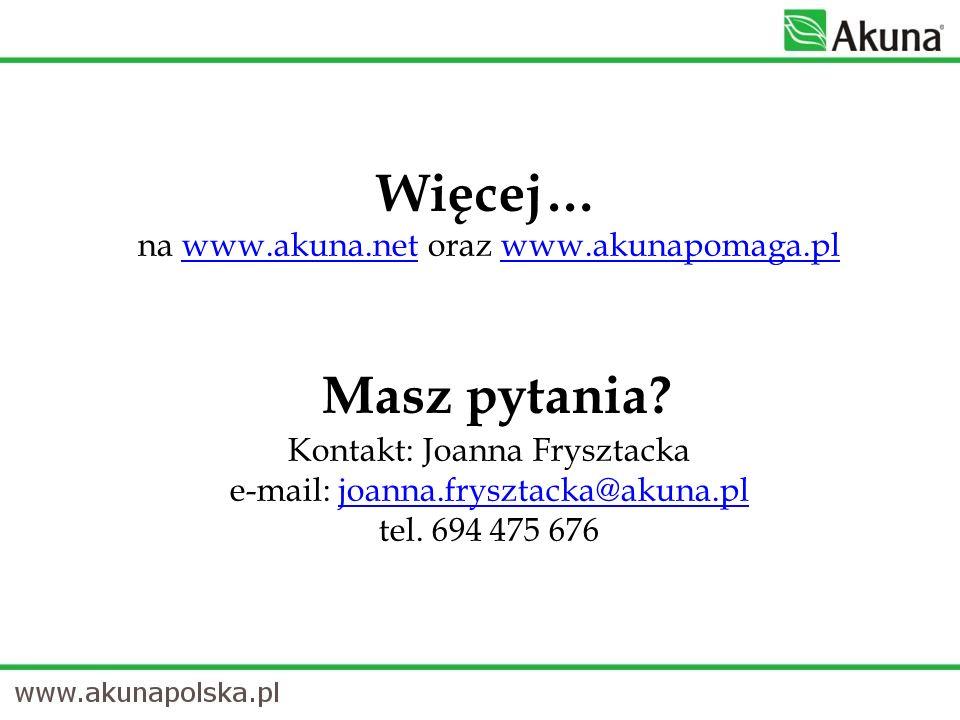 Więcej… na www.akuna.net oraz www.akunapomaga.pl Masz pytania? Kontakt: Joanna Frysztacka e-mail: joanna.frysztacka@akuna.pl tel. 694 475 676www.akuna