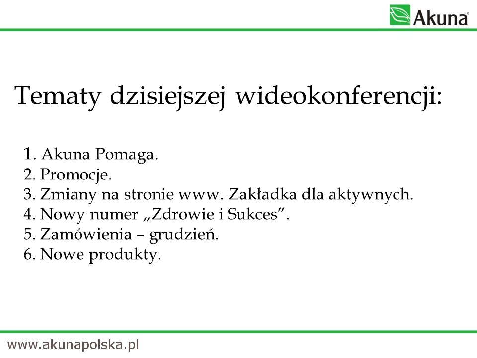 Tematy dzisiejszej wideokonferencji: 1. Akuna Pomaga. 2. Promocje. 3. Zmiany na stronie www. Zakładka dla aktywnych. 4. Nowy numer Zdrowie i Sukces. 5