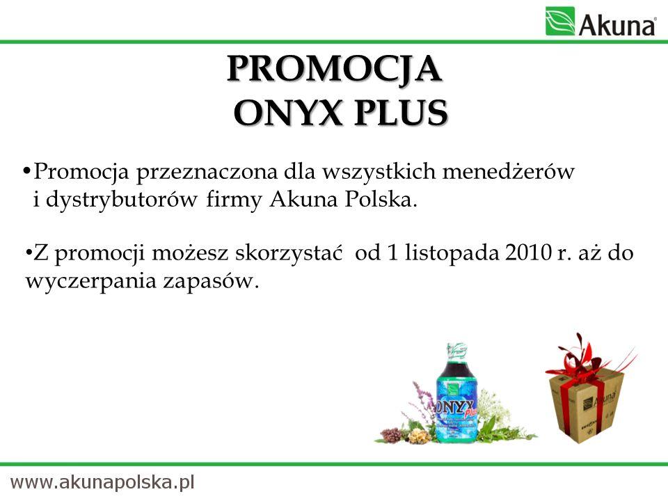 Promocja przeznaczona dla wszystkich menedżerów i dystrybutorów firmy Akuna Polska. PROMOCJA ONYX PLUS Z promocji możesz skorzystać od 1 listopada 201