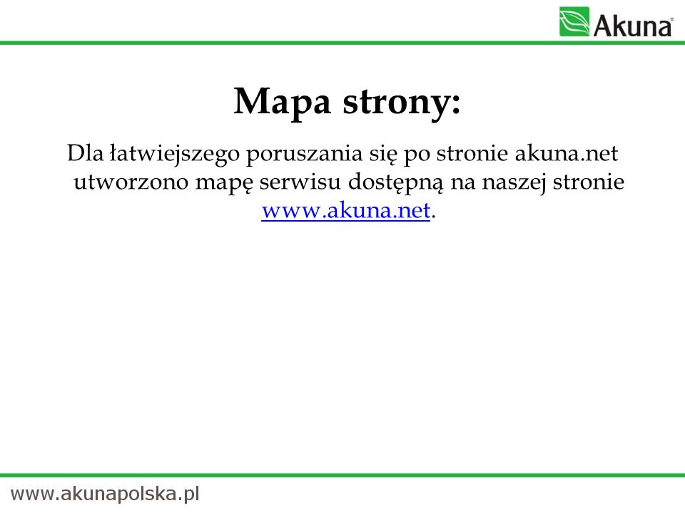 Mapa strony: Dla łatwiejszego poruszania się po stronie akuna.net utworzono mapę serwisu dostępną na naszej stronie www.akuna.net. www.akuna.net