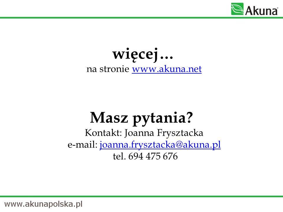 więcej… na stronie www.akuna.netwww.akuna.net Masz pytania? Kontakt: Joanna Frysztacka e-mail: joanna.frysztacka@akuna.pl tel. 694 475 676joanna.frysz