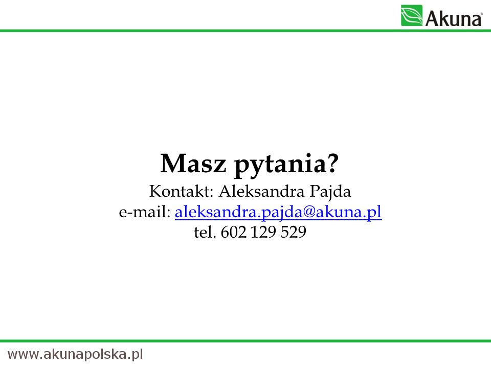 Masz pytania? Kontakt: Aleksandra Pajda e-mail: aleksandra.pajda@akuna.pl tel. 602 129 529aleksandra.pajda@akuna.pl