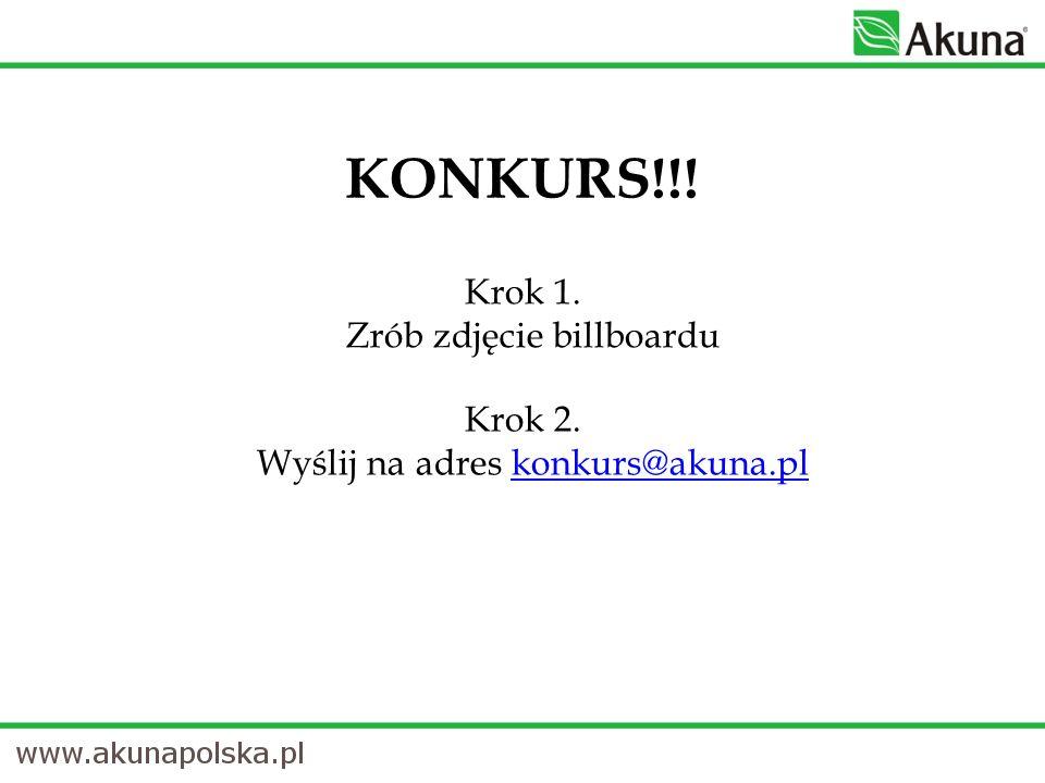 Krok 1. Zrób zdjęcie billboardu KONKURS!!! Krok 2. Wyślij na adres konkurs@akuna.plkonkurs@akuna.pl