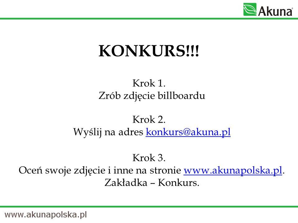 Krok 1. Zrób zdjęcie billboardu KONKURS!!! Krok 2. Wyślij na adres konkurs@akuna.plkonkurs@akuna.pl Krok 3. Oceń swoje zdjęcie i inne na stronie www.a