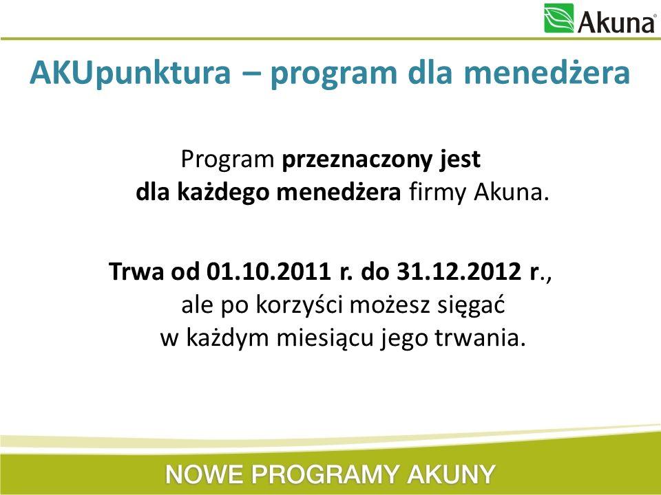 AKUpunktura – program dla menedżera Program przeznaczony jest dla każdego menedżera firmy Akuna. Trwa od 01.10.2011 r. do 31.12.2012 r., ale po korzyś