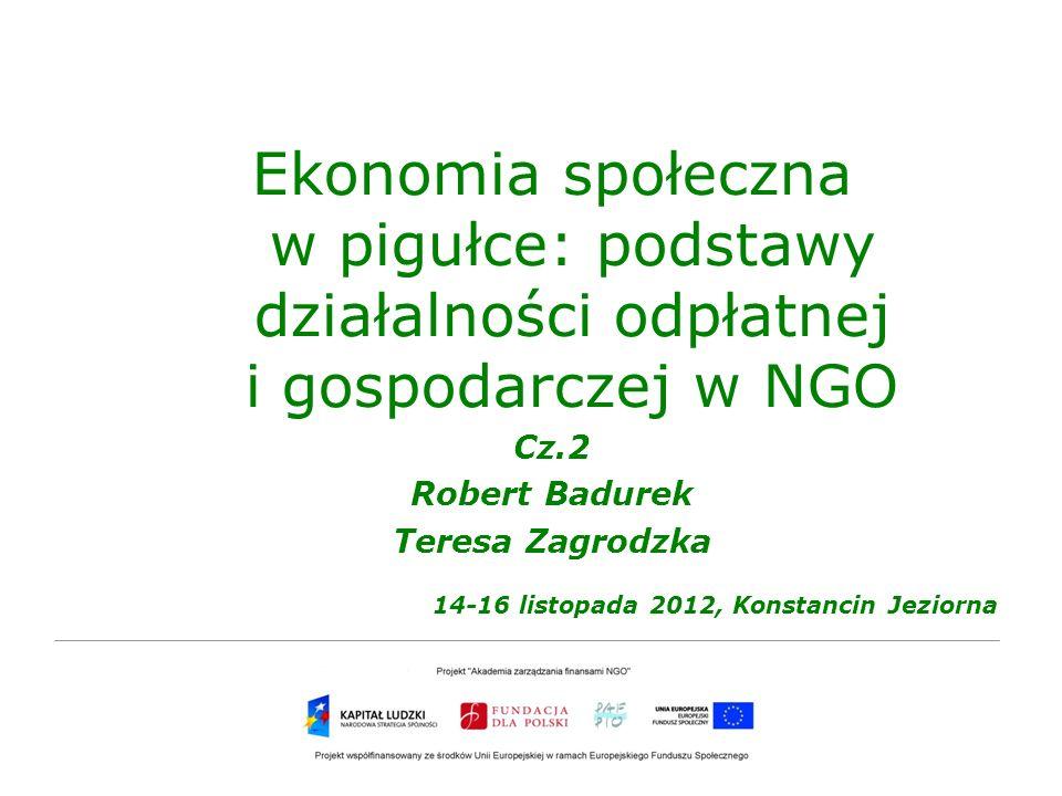 Ekonomia społeczna w pigułce: podstawy działalności odpłatnej i gospodarczej w NGO Cz.2 Robert Badurek Teresa Zagrodzka 14-16 listopada 2012, Konstanc
