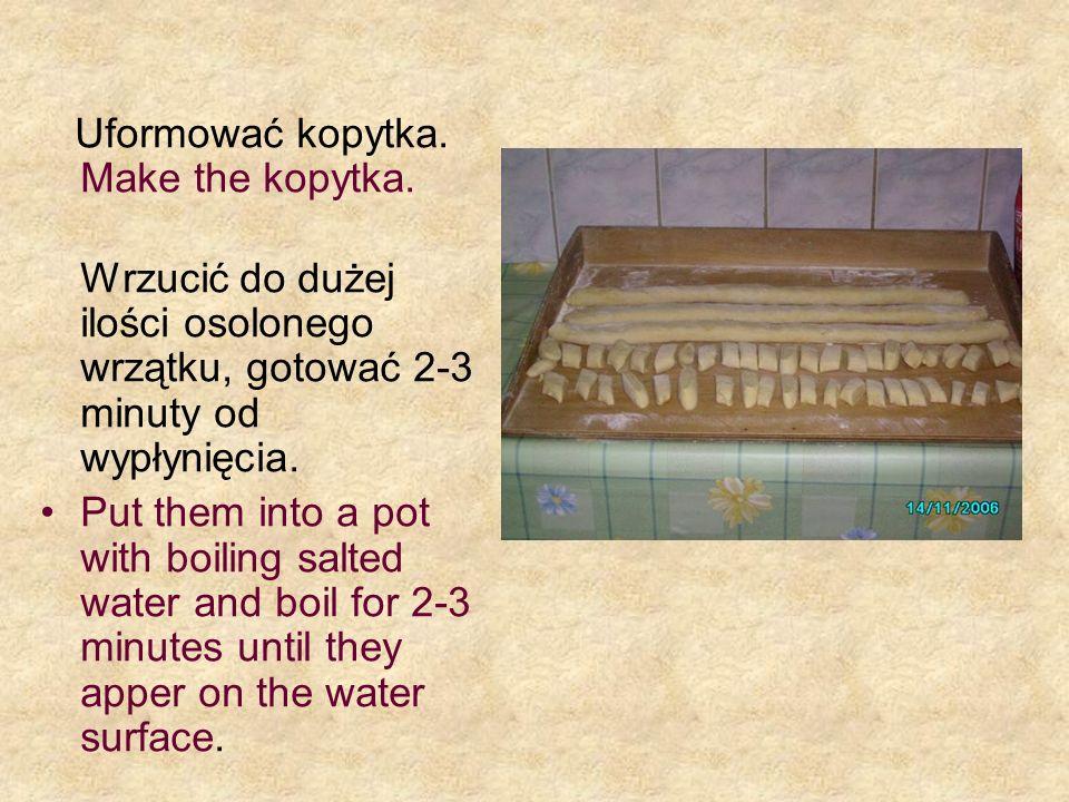 Uformować kopytka. Make the kopytka. Wrzucić do dużej ilości osolonego wrzątku, gotować 2-3 minuty od wypłynięcia. Put them into a pot with boiling sa