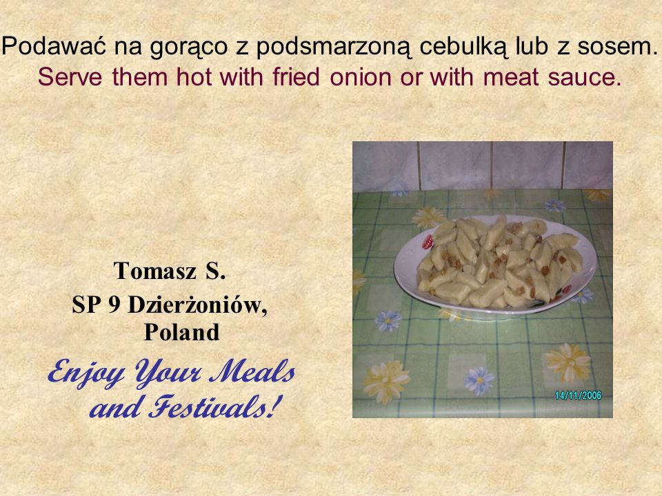 Podawać na gorąco z podsmarzoną cebulką lub z sosem. Serve them hot with fried onion or with meat sauce. Tomasz S. SP 9 Dzierżoniów, Poland Enjoy Your