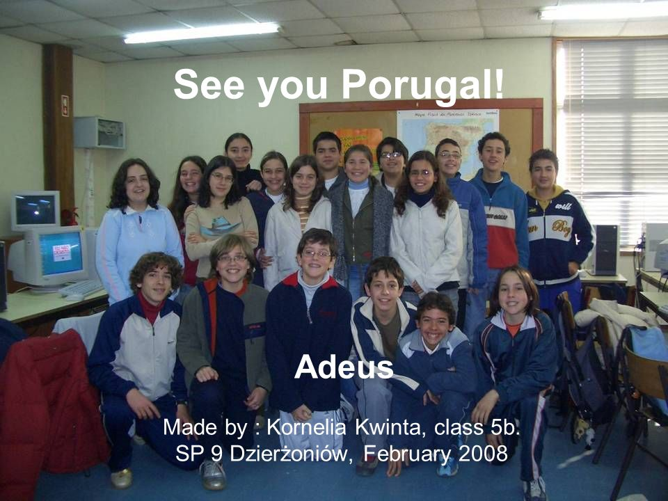 See you Porugal! Adeus Made by : Kornelia Kwinta, class 5b. SP 9 Dzierżoniów, February 2008