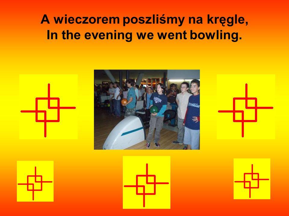 A wieczorem poszliśmy na kręgle, In the evening we went bowling.