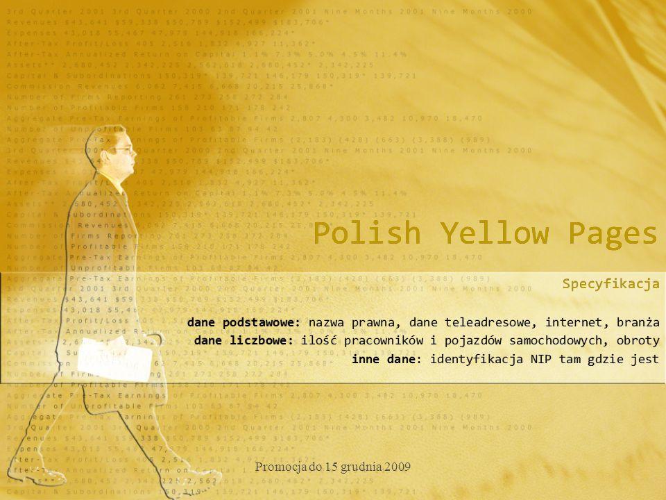 Polish Yellow Pages Specyfikacja dane podstawowe: nazwa prawna, dane teleadresowe, internet, branża dane liczbowe: ilość pracowników i pojazdów samochodowych, obroty inne dane: identyfikacja NIP tam gdzie jest Specyfikacja dane podstawowe: nazwa prawna, dane teleadresowe, internet, branża dane liczbowe: ilość pracowników i pojazdów samochodowych, obroty inne dane: identyfikacja NIP tam gdzie jest Promocja do 15 grudnia 2009