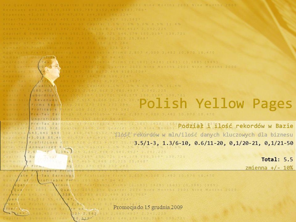Polish Yellow Pages Podział i ilość rekordów w Bazie ilość rekordów w mln/ilość danych kluczowych dla biznesu 3.5/1-3, 1.3/6-10, 0.6/11-20, 0,1/20-21, 0,1/21-50 Total: 5.5 zmienna +/- 10% Podział i ilość rekordów w Bazie ilość rekordów w mln/ilość danych kluczowych dla biznesu 3.5/1-3, 1.3/6-10, 0.6/11-20, 0,1/20-21, 0,1/21-50 Total: 5.5 zmienna +/- 10% Promocja do 15 grudnia 2009