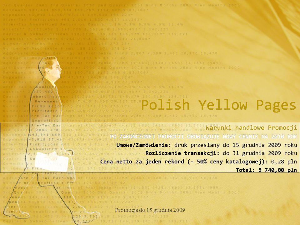Polish Yellow Pages Warunki handlowe Promocji PO ZAKOŃCZONEJ PROMOCJI OBOWIĄZUJE NOWY CENNIK NA 2010 ROK Umowa/Zamówienie: druk przesłany do 15 grudnia 2009 roku Rozliczenie transakcji: do 31 grudnia 2009 roku Cena netto za jeden rekord (- 50% ceny katalogowej): 0,28 pln Total: 5 740,00 pln Warunki handlowe Promocji PO ZAKOŃCZONEJ PROMOCJI OBOWIĄZUJE NOWY CENNIK NA 2010 ROK Umowa/Zamówienie: druk przesłany do 15 grudnia 2009 roku Rozliczenie transakcji: do 31 grudnia 2009 roku Cena netto za jeden rekord (- 50% ceny katalogowej): 0,28 pln Total: 5 740,00 pln Promocja do 15 grudnia 2009