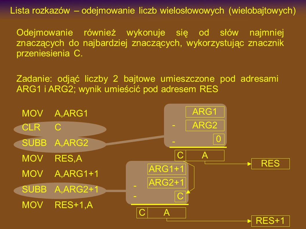 MOVA,ARG1 CLRC SUBBA,ARG2 MOVRES,A MOVA,ARG1+1 SUBBA,ARG2+1 MOVRES+1,A Lista rozkazów – odejmowanie liczb wielosłowowych (wielobajtowych) Odejmowanie również wykonuje się od słów najmniej znaczących do najbardziej znaczących, wykorzystując znacznik przeniesienia C.