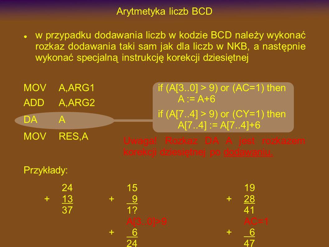 Arytmetyka liczb BCD w przypadku dodawania liczb w kodzie BCD należy wykonać rozkaz dodawania taki sam jak dla liczb w NKB, a następnie wykonać specjalną instrukcję korekcji dziesiętnej MOVA,ARG1 ADDA,ARG2 DAA MOVRES,A if (A[3..0] > 9) or (AC=1) then A := A+6 if (A[7..4] > 9) or (CY=1) then A[7..4] := A[7..4]+6 24 +13 37 15 + 9 1.