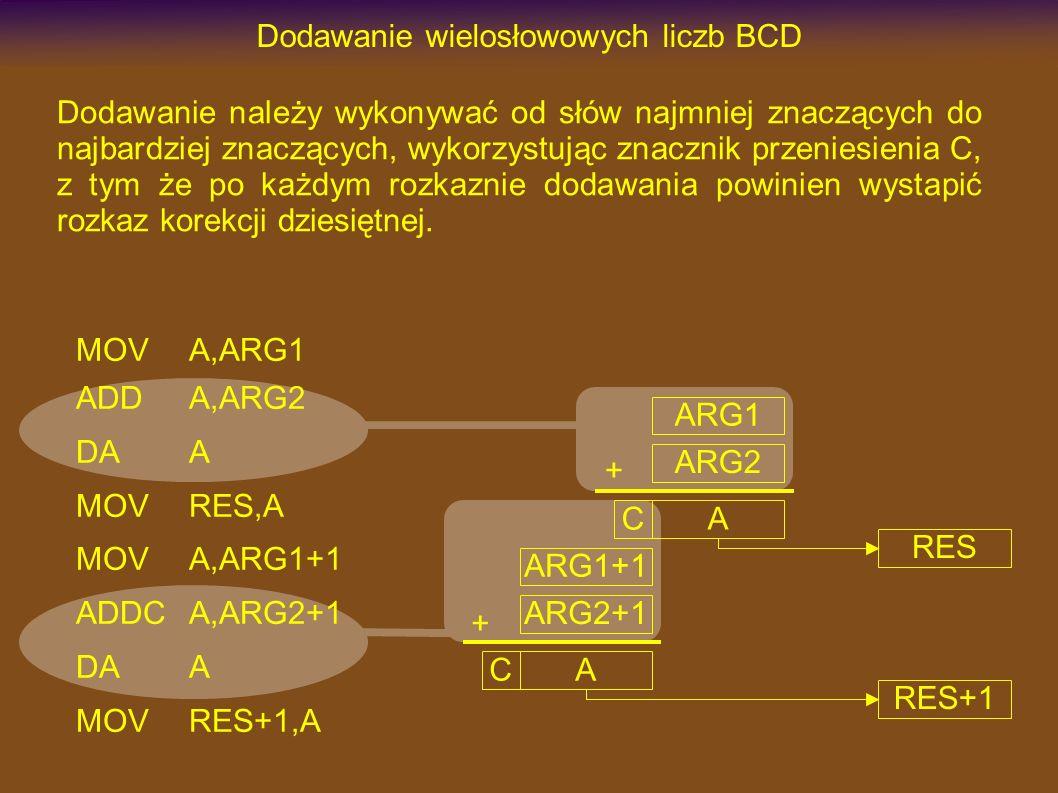 MOVA,ARG1 ADDA,ARG2 DAA MOVRES,A MOVA,ARG1+1 ADDCA,ARG2+1 DAA MOVRES+1,A Dodawanie wielosłowowych liczb BCD Dodawanie należy wykonywać od słów najmniej znaczących do najbardziej znaczących, wykorzystując znacznik przeniesienia C, z tym że po każdym rozkaznie dodawania powinien wystapić rozkaz korekcji dziesiętnej.