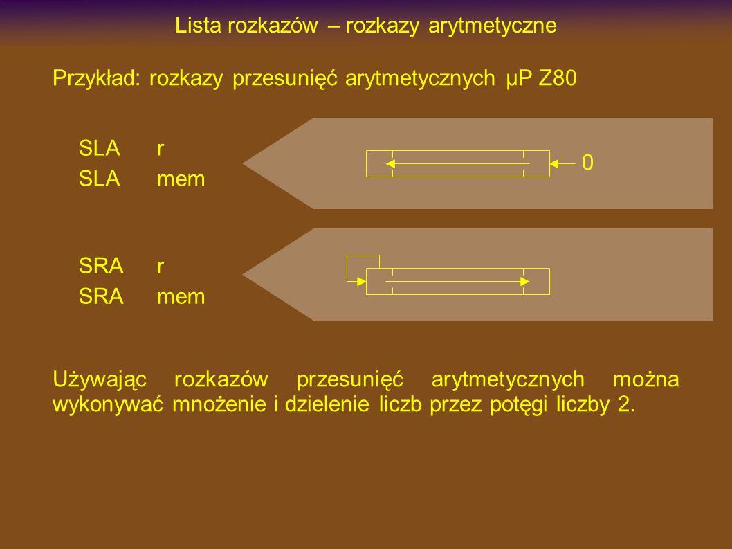 Lista rozkazów – rozkazy arytmetyczne SLAr SLAmem Przykład: rozkazy przesunięć arytmetycznych µP Z80 0 SRAr SRAmem Używając rozkazów przesunięć arytmetycznych można wykonywać mnożenie i dzielenie liczb przez potęgi liczby 2.