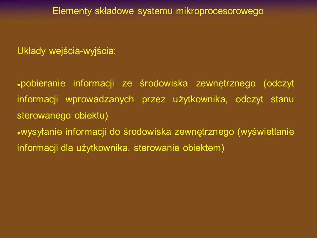Elementy składowe systemu mikroprocesorowego Układy wejścia-wyjścia: pobieranie informacji ze środowiska zewnętrznego (odczyt informacji wprowadzanych przez użytkownika, odczyt stanu sterowanego obiektu) wysyłanie informacji do środowiska zewnętrznego (wyświetlanie informacji dla użytkownika, sterowanie obiektem)