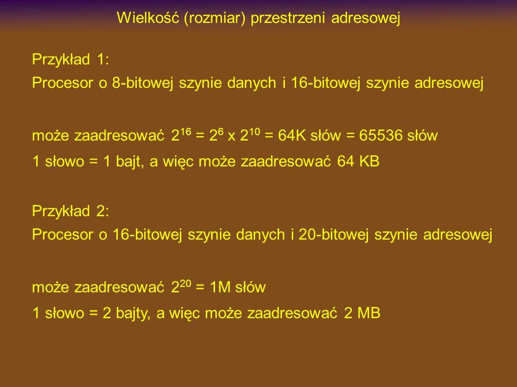 Wielkość (rozmiar) przestrzeni adresowej Przykład 1: Procesor o 8-bitowej szynie danych i 16-bitowej szynie adresowej może zaadresować 2 16 = 2 6 x 2 10 = 64K słów = 65536 słów 1 słowo = 1 bajt, a więc może zaadresować 64 KB Przykład 2: Procesor o 16-bitowej szynie danych i 20-bitowej szynie adresowej może zaadresować 2 20 = 1M słów 1 słowo = 2 bajty, a więc może zaadresować 2 MB