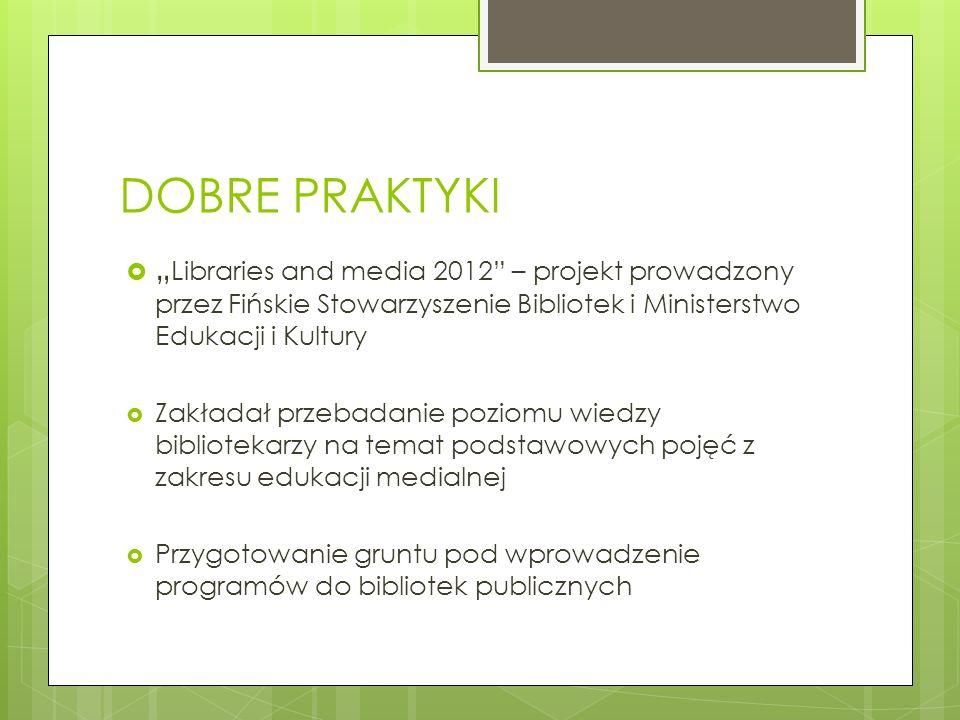 DOBRE PRAKTYKI Libraries and media 2012 – projekt prowadzony przez Fińskie Stowarzyszenie Bibliotek i Ministerstwo Edukacji i Kultury Zakładał przebad