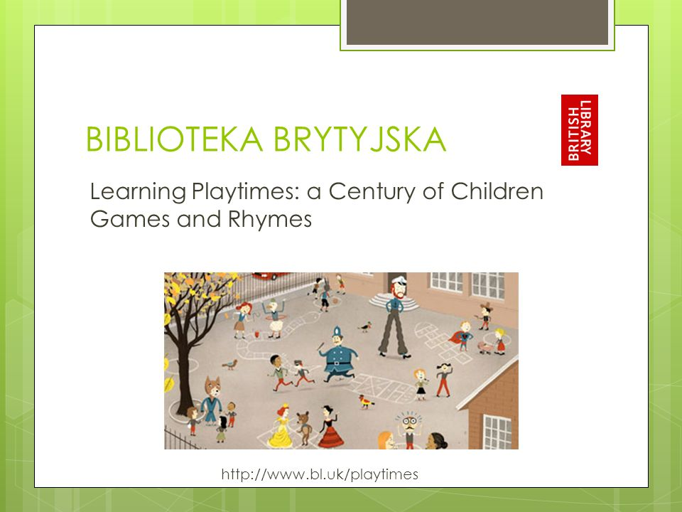 BIBLIOTEKA BRYTYJSKA Learning Playtimes: a Century of Children Games and Rhymes http://www.bl.uk/playtimes