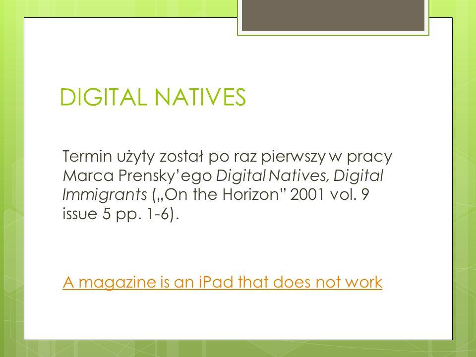 DIGITAL NATIVES Termin użyty został po raz pierwszy w pracy Marca Prenskyego Digital Natives, Digital Immigrants (On the Horizon 2001 vol. 9 issue 5 p