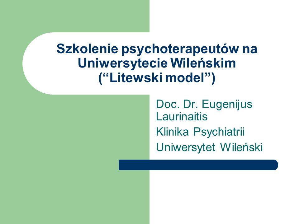 Szkolenie psychoterapeutów na Uniwersytecie Wileńskim (Litewski model) Doc. Dr. Eugenijus Laurinaitis Klinika Psychiatrii Uniwersytet Wileński