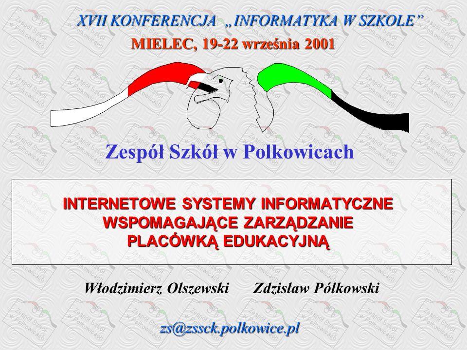 Włodzimierz Olszewski Zdzisław Pólkowski INTERNETOWE SYSTEMY INFORMATYCZNE WSPOMAGAJĄCE ZARZĄDZANIE PLACÓWKĄ EDUKACYJNĄ Zespół Szkół w Polkowicach zs@zssck.polkowice.pl XVII KONFERENCJA INFORMATYKA W SZKOLE MIELEC, 19-22 września 2001